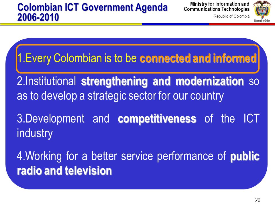Ministry for Information and Communications Technologies Republic of Colombia 20 Colombian ICT Government Agenda 2006-2010 1.