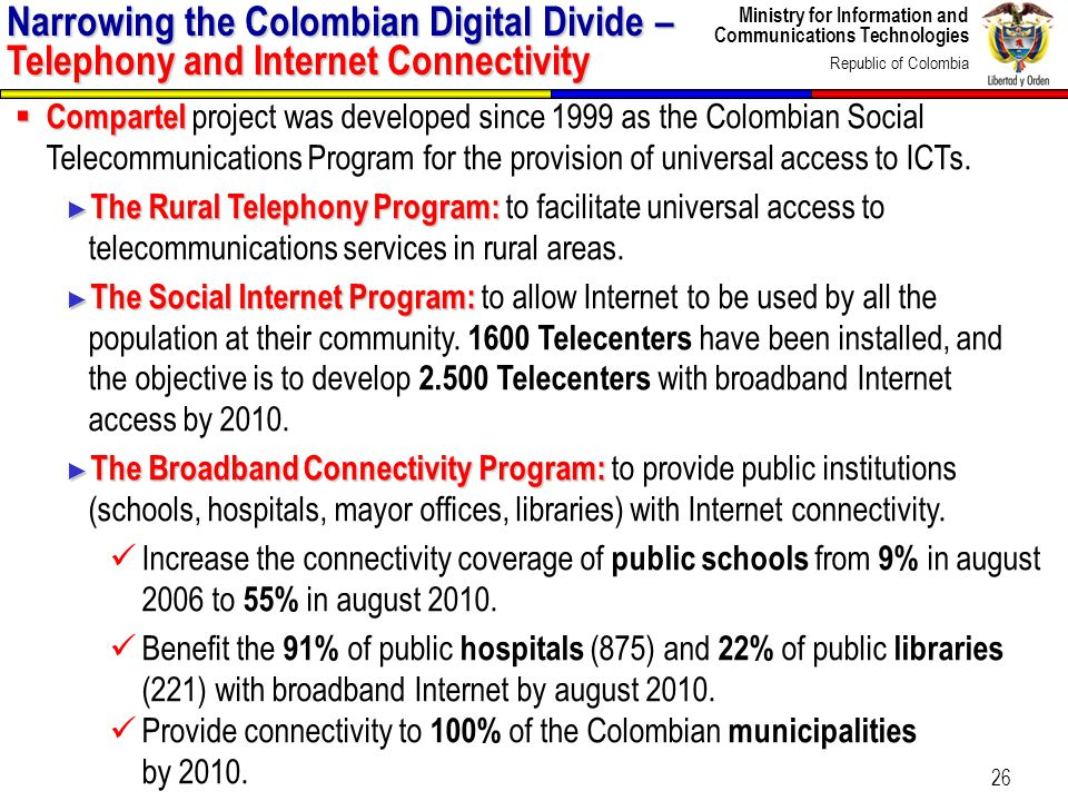 Ministry for Information and Communications Technologies Republic of Colombia 26 Narrowing the Colombian Digital Divide – Telephony and Internet Connectivity Compartel Compartel project was developed since 1999 as the Colombian Social Telecommunications Program for the provision of universal access to ICTs.