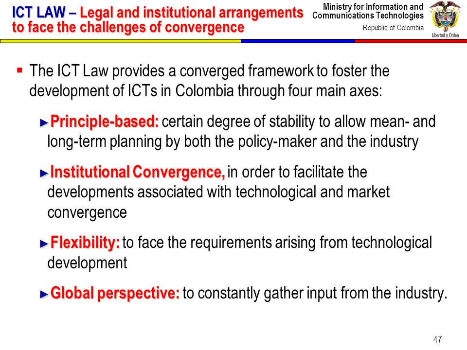 Ministry for Information and Communications Technologies Republic of Colombia 47 ICT LAW – Legal and institutional arrangements to face the challenges of convergence The ICT Law provides a converged framework to foster the development of ICTs in Colombia through four main axes: Principle-based: Principle-based: certain degree of stability to allow mean- and long-term planning by both the policy-maker and the industry Institutional Convergence, Institutional Convergence, in order to facilitate the developments associated with technological and market convergence Flexibility: Flexibility: to face the requirements arising from technological development Global perspective: Global perspective: to constantly gather input from the industry.