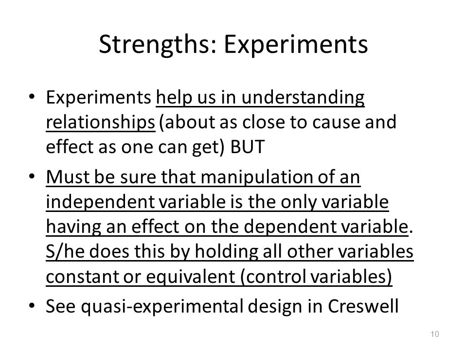 10 Strengths: Experiments Experiments help us in understanding relationships (about as close to cause and effect as one can get) BUT Must be sure that manipulation of an independent variable is the only variable having an effect on the dependent variable.