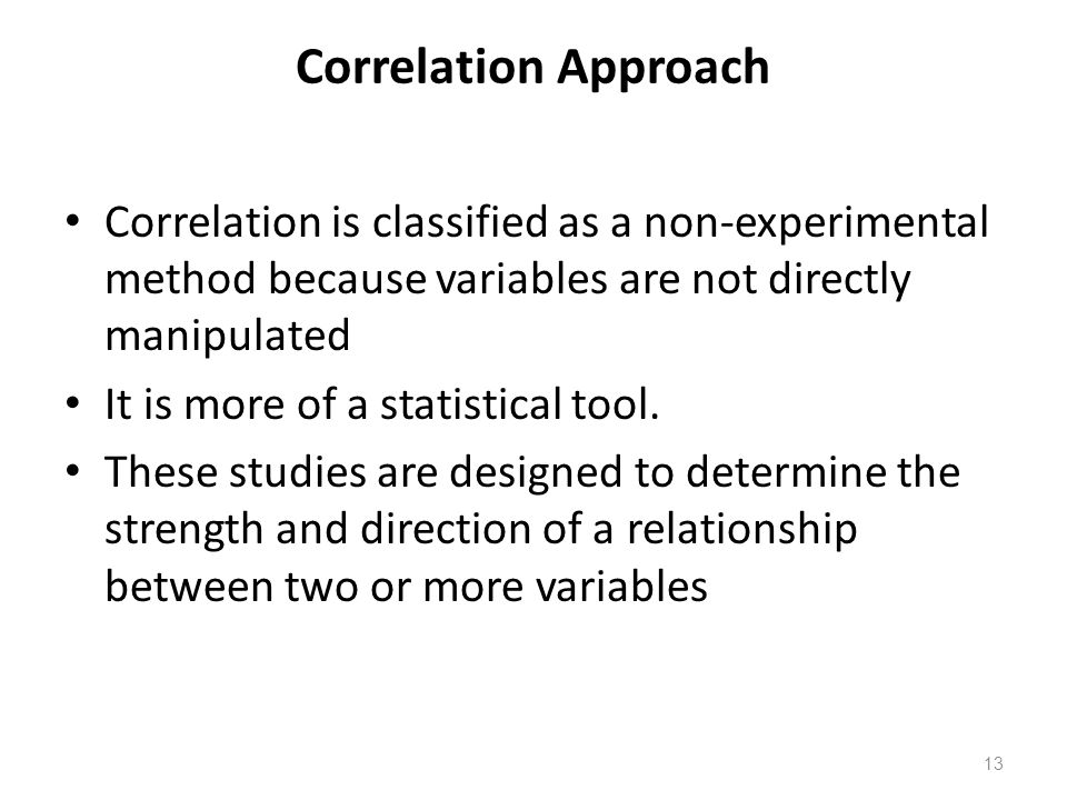 13 Correlation Approach Correlation is classified as a non-experimental method because variables are not directly manipulated It is more of a statistical tool.