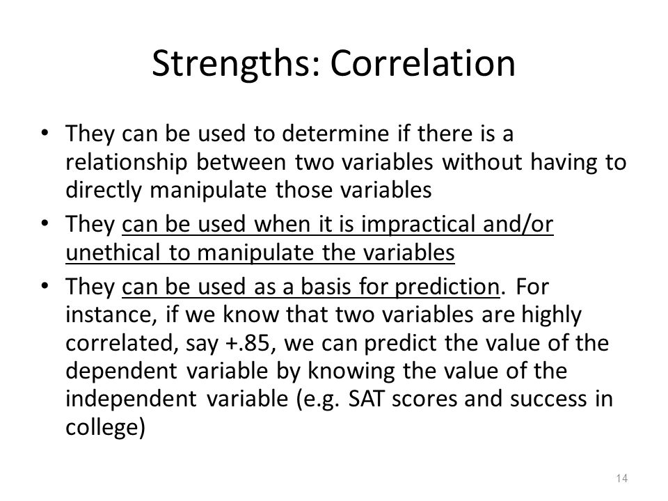 14 Strengths: Correlation They can be used to determine if there is a relationship between two variables without having to directly manipulate those variables They can be used when it is impractical and/or unethical to manipulate the variables They can be used as a basis for prediction.