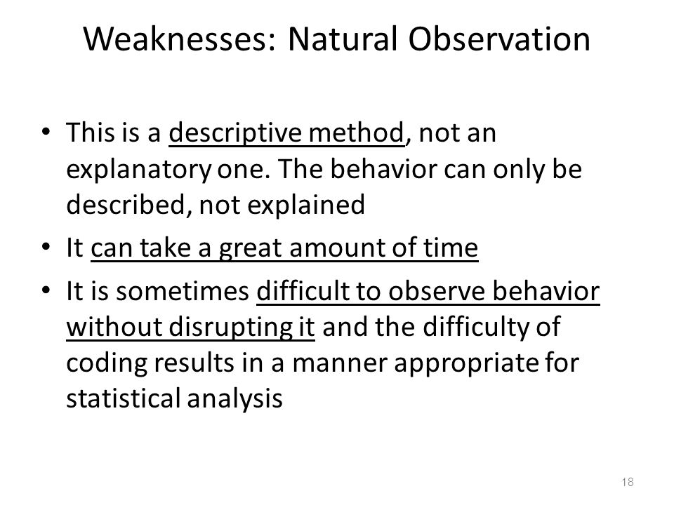 18 Weaknesses: Natural Observation This is a descriptive method, not an explanatory one.