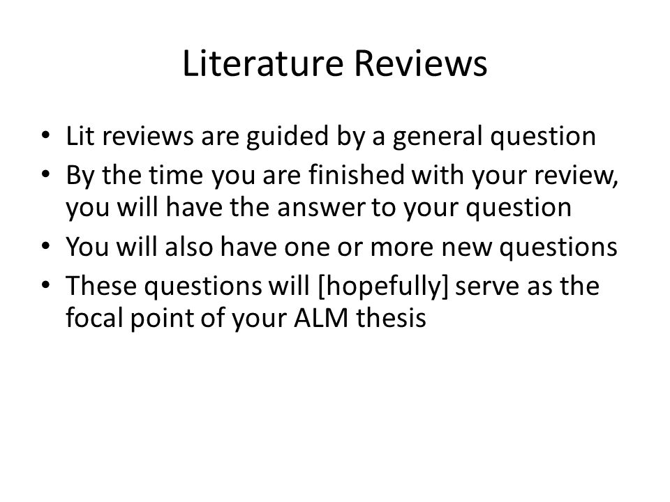 Literature Reviews Lit reviews are guided by a general question By the time you are finished with your review, you will have the answer to your question You will also have one or more new questions These questions will [hopefully] serve as the focal point of your ALM thesis