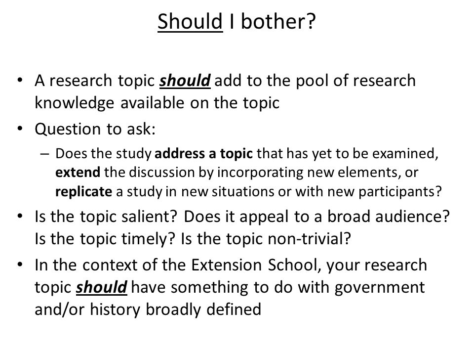 Should I bother? A research topic should add to the pool of research knowledge available on the topic Question to ask: – Does the study address a topi