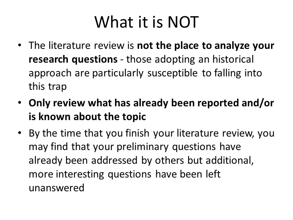 What it is NOT The literature review is not the place to analyze your research questions - those adopting an historical approach are particularly susceptible to falling into this trap Only review what has already been reported and/or is known about the topic By the time that you finish your literature review, you may find that your preliminary questions have already been addressed by others but additional, more interesting questions have been left unanswered