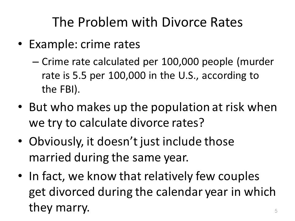 The Problem with Divorce Rates Example: crime rates – Crime rate calculated per 100,000 people (murder rate is 5.5 per 100,000 in the U.S., according to the FBI).