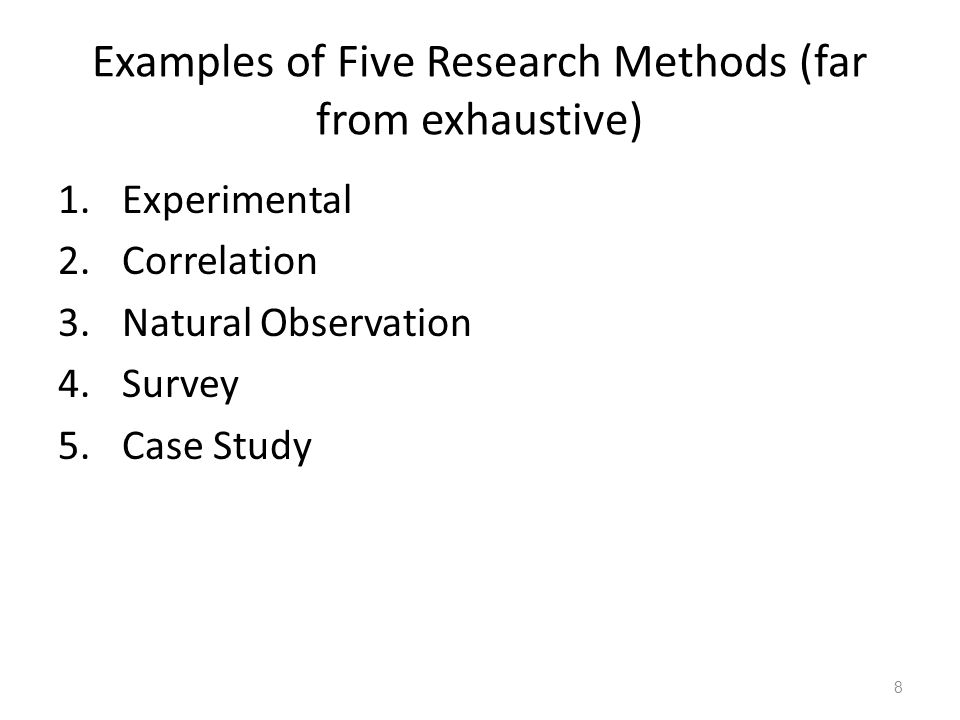 8 Examples of Five Research Methods (far from exhaustive) 1.Experimental 2.Correlation 3.Natural Observation 4.Survey 5.Case Study