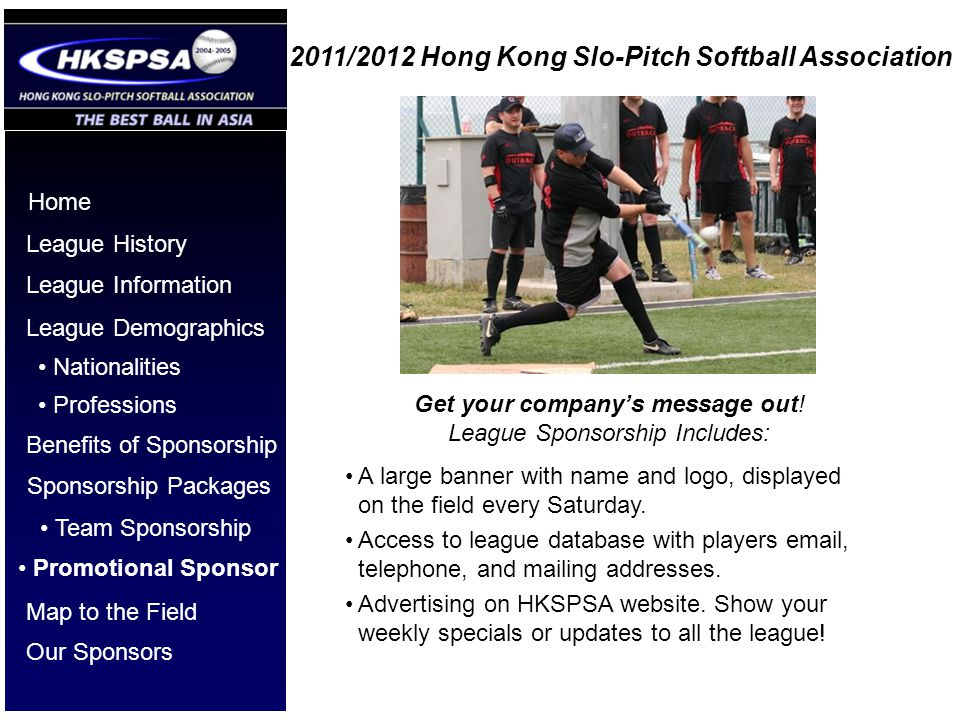 2011/2012 Hong Kong Slo-Pitch Softball Association Home League History League Information League Demographics Benefits of Sponsorship Nationalities Professions Sponsorship Packages Get your companys message out.