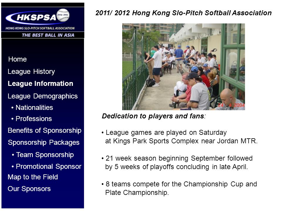 Home League History League Information League Demographics Benefits of Sponsorship Nationalities Professions Sponsorship Packages Dedication to players and fans: League games are played on Saturday at Kings Park Sports Complex near Jordan MTR.