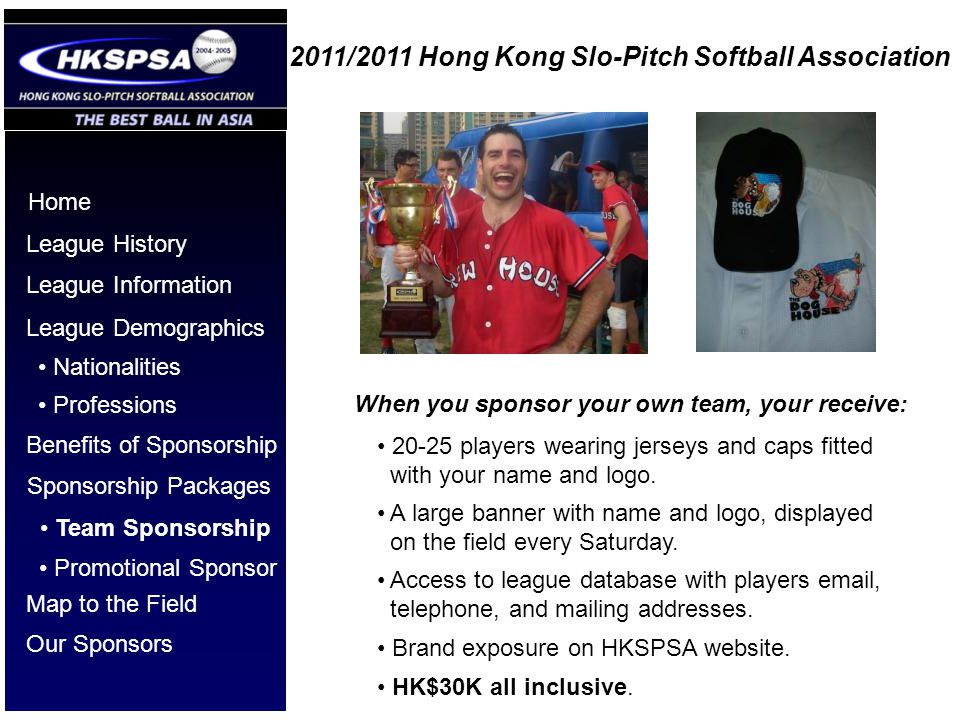 2011/2011 Hong Kong Slo-Pitch Softball Association Home League History League Information League Demographics Benefits of Sponsorship Nationalities Pr