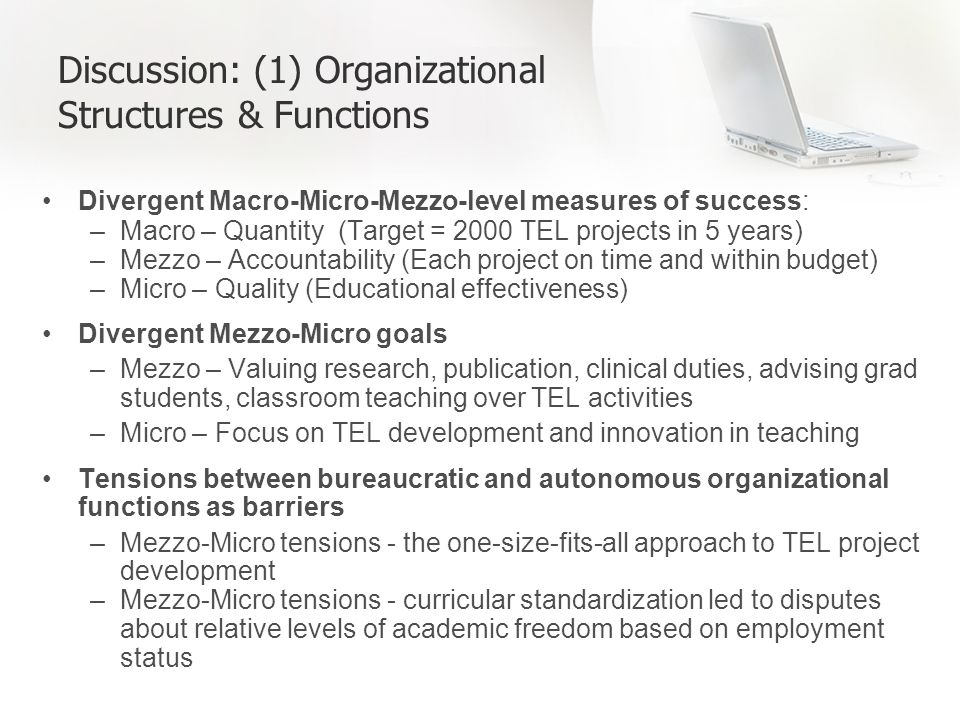 Discussion: (1) Organizational Structures & Functions Divergent Macro-Micro-Mezzo-level measures of success: –Macro – Quantity (Target = 2000 TEL projects in 5 years) –Mezzo – Accountability (Each project on time and within budget) –Micro – Quality (Educational effectiveness) Divergent Mezzo-Micro goals –Mezzo – Valuing research, publication, clinical duties, advising grad students, classroom teaching over TEL activities –Micro – Focus on TEL development and innovation in teaching Tensions between bureaucratic and autonomous organizational functions as barriers –Mezzo-Micro tensions - the one-size-fits-all approach to TEL project development –Mezzo-Micro tensions - curricular standardization led to disputes about relative levels of academic freedom based on employment status