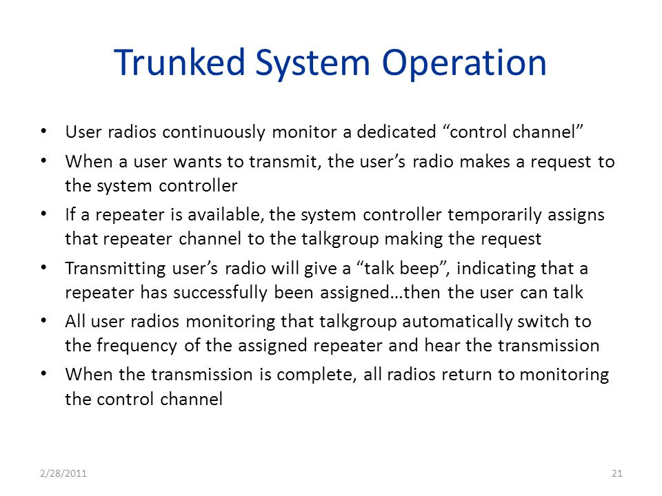 Trunked System Operation User radios continuously monitor a dedicated control channel When a user wants to transmit, the users radio makes a request t