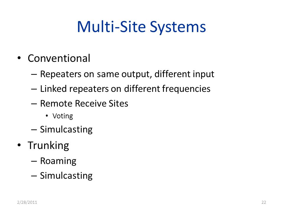 Multi-Site Systems Conventional – Repeaters on same output, different input – Linked repeaters on different frequencies – Remote Receive Sites Voting