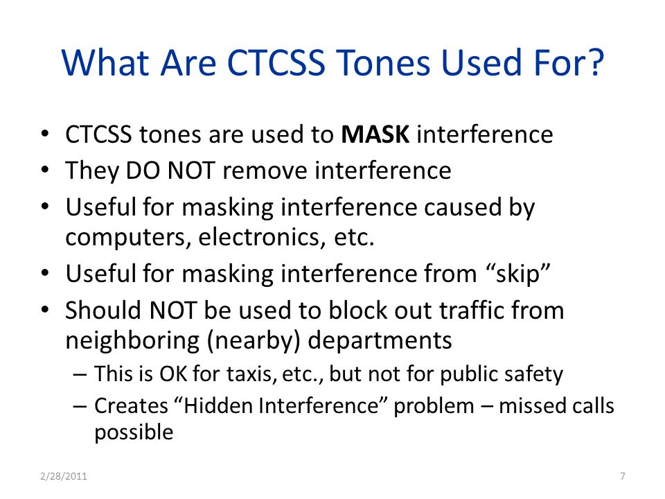 What Are CTCSS Tones Used For? CTCSS tones are used to MASK interference They DO NOT remove interference Useful for masking interference caused by com