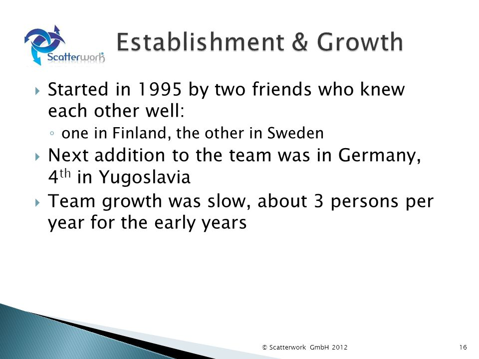 Started in 1995 by two friends who knew each other well: one in Finland, the other in Sweden Next addition to the team was in Germany, 4 th in Yugosla
