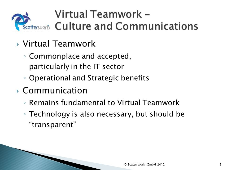 Virtual Teamwork - Culture and Communications Virtual Teamwork Commonplace and accepted, particularly in the IT sector Operational and Strategic benef
