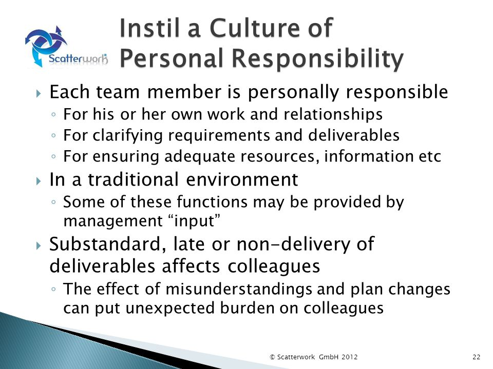 Instil a Culture of Personal Responsibility Each team member is personally responsible For his or her own work and relationships For clarifying requir