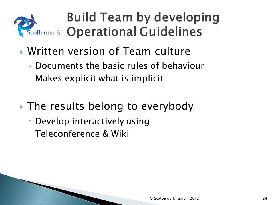 Build Team by developing Operational Guidelines Written version of Team culture Documents the basic rules of behaviour Makes explicit what is implicit