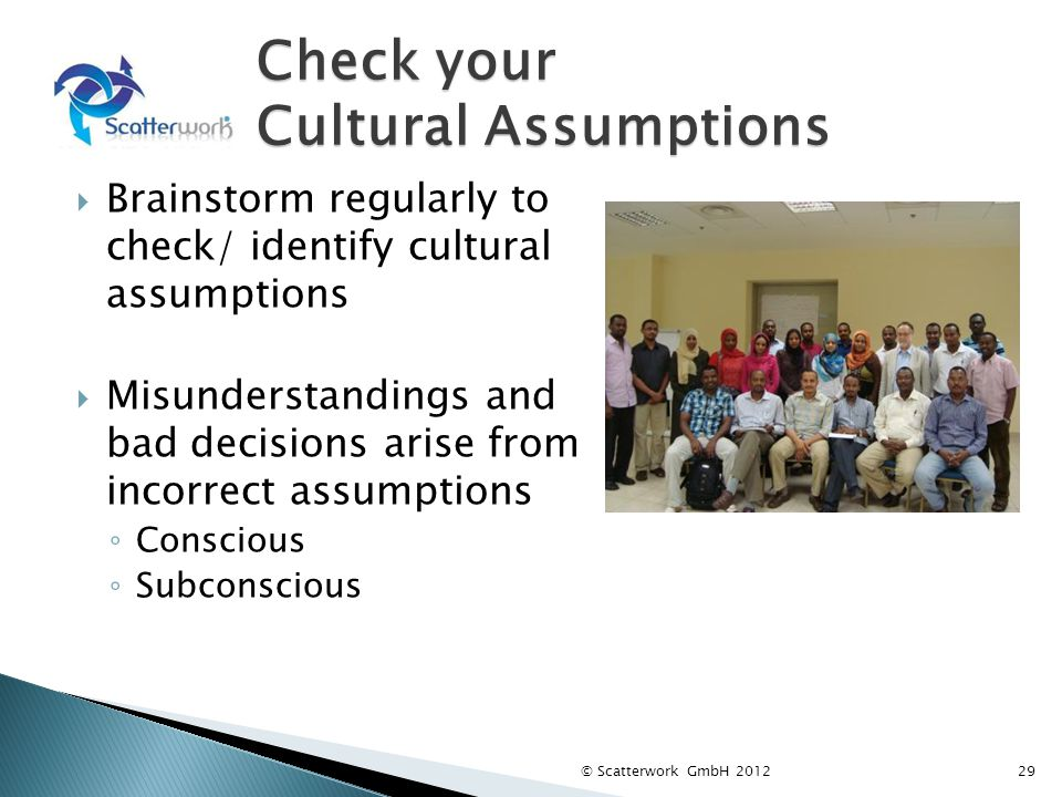 Check your Cultural Assumptions Brainstorm regularly to check/ identify cultural assumptions Misunderstandings and bad decisions arise from incorrect