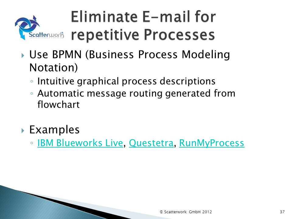 Eliminate E-mail for repetitive Processes Use BPMN (Business Process Modeling Notation) Intuitive graphical process descriptions Automatic message rou