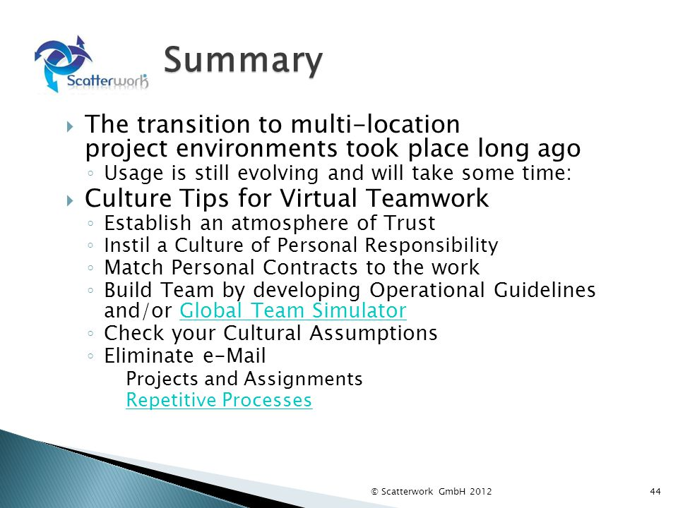 Summary The transition to multi-location project environments took place long ago Usage is still evolving and will take some time: Culture Tips for Virtual Teamwork Establish an atmosphere of Trust Instil a Culture of Personal Responsibility Match Personal Contracts to the work Build Team by developing Operational Guidelines and/or Global Team SimulatorGlobal Team Simulator Check your Cultural Assumptions Eliminate e-Mail Projects and Assignments Repetitive Processes © Scatterwork GmbH 201244