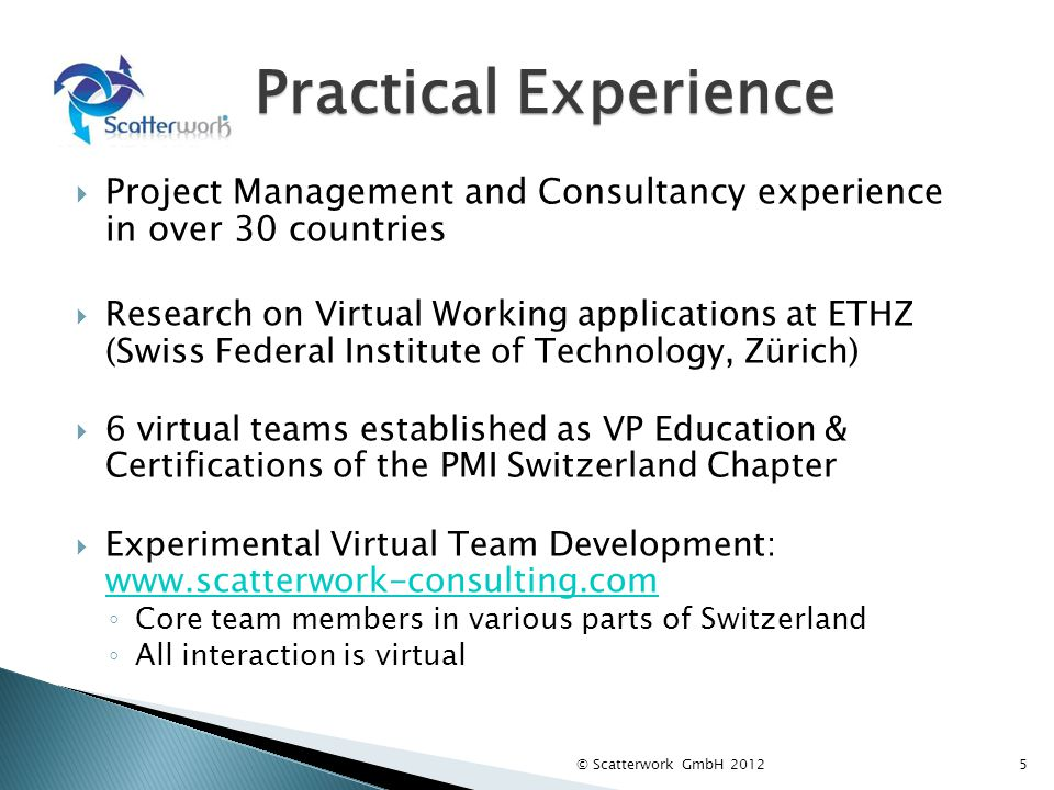 Practical Experience Project Management and Consultancy experience in over 30 countries Research on Virtual Working applications at ETHZ (Swiss Federal Institute of Technology, Zürich) 6 virtual teams established as VP Education & Certifications of the PMI Switzerland Chapter Experimental Virtual Team Development: www.scatterwork-consulting.com www.scatterwork-consulting.com Core team members in various parts of Switzerland All interaction is virtual © Scatterwork GmbH 20125