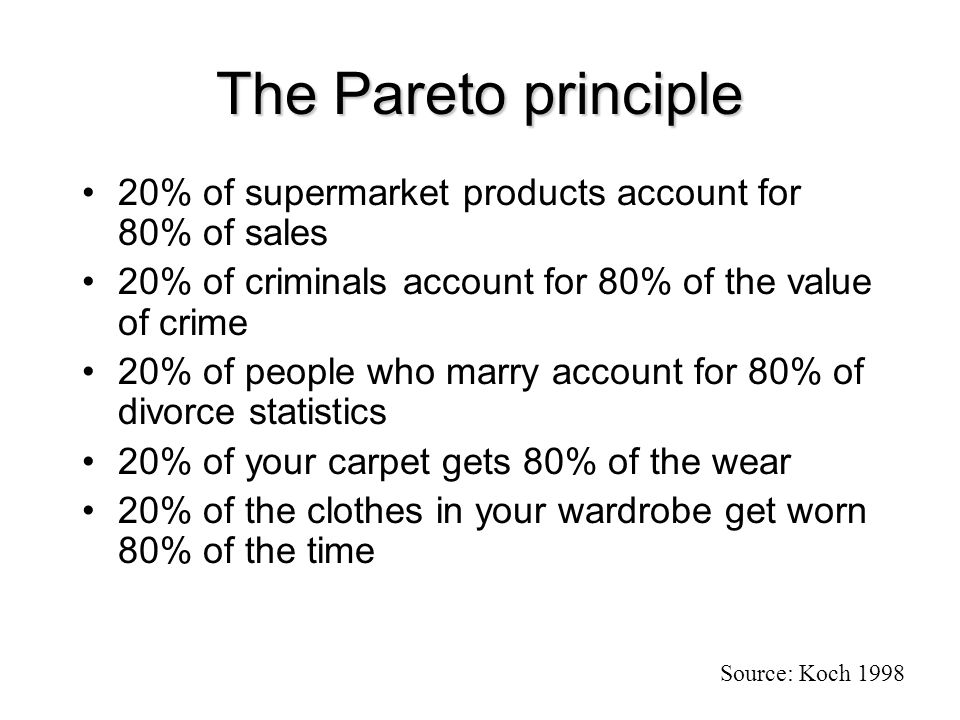 The Pareto principle 20% of supermarket products account for 80% of sales 20% of criminals account for 80% of the value of crime 20% of people who marry account for 80% of divorce statistics 20% of your carpet gets 80% of the wear 20% of the clothes in your wardrobe get worn 80% of the time Source: Koch 1998