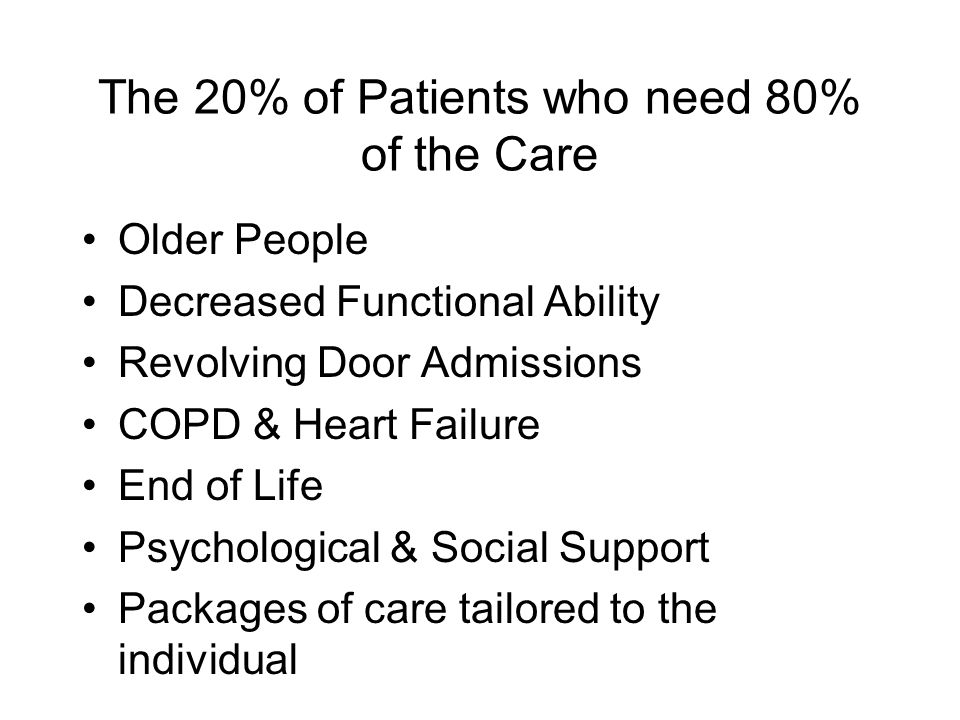 The 20% of Patients who need 80% of the Care Older People Decreased Functional Ability Revolving Door Admissions COPD & Heart Failure End of Life Psychological & Social Support Packages of care tailored to the individual