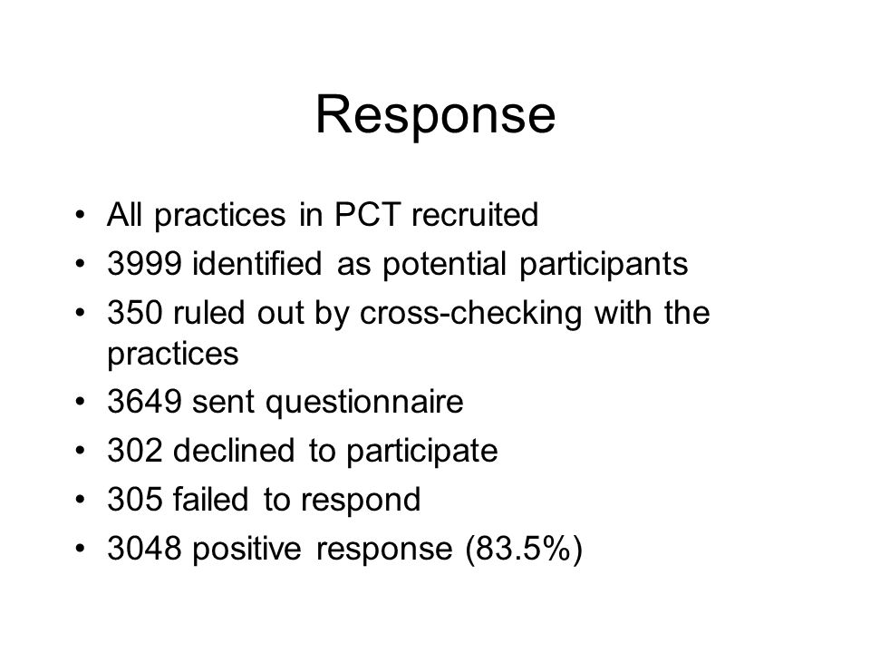 Response All practices in PCT recruited 3999 identified as potential participants 350 ruled out by cross-checking with the practices 3649 sent questionnaire 302 declined to participate 305 failed to respond 3048 positive response (83.5%)