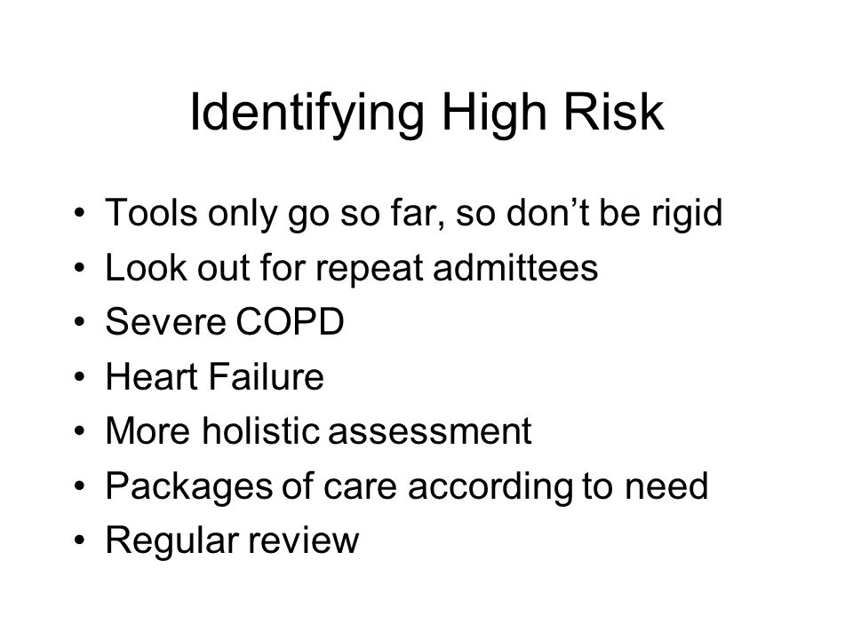 Identifying High Risk Tools only go so far, so dont be rigid Look out for repeat admittees Severe COPD Heart Failure More holistic assessment Packages of care according to need Regular review