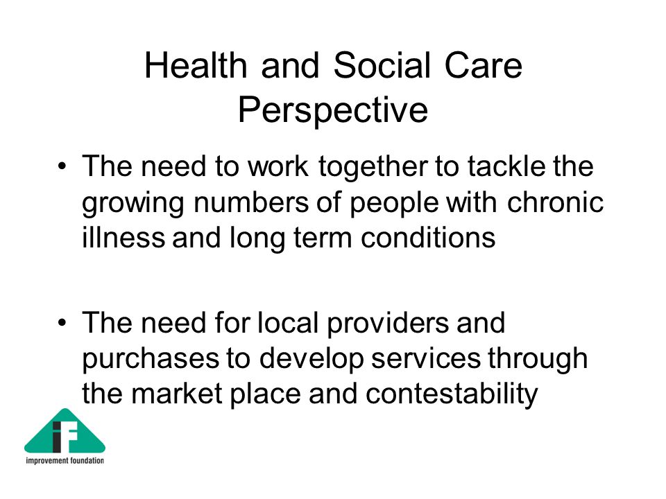 Health and Social Care Perspective The need to work together to tackle the growing numbers of people with chronic illness and long term conditions The need for local providers and purchases to develop services through the market place and contestability