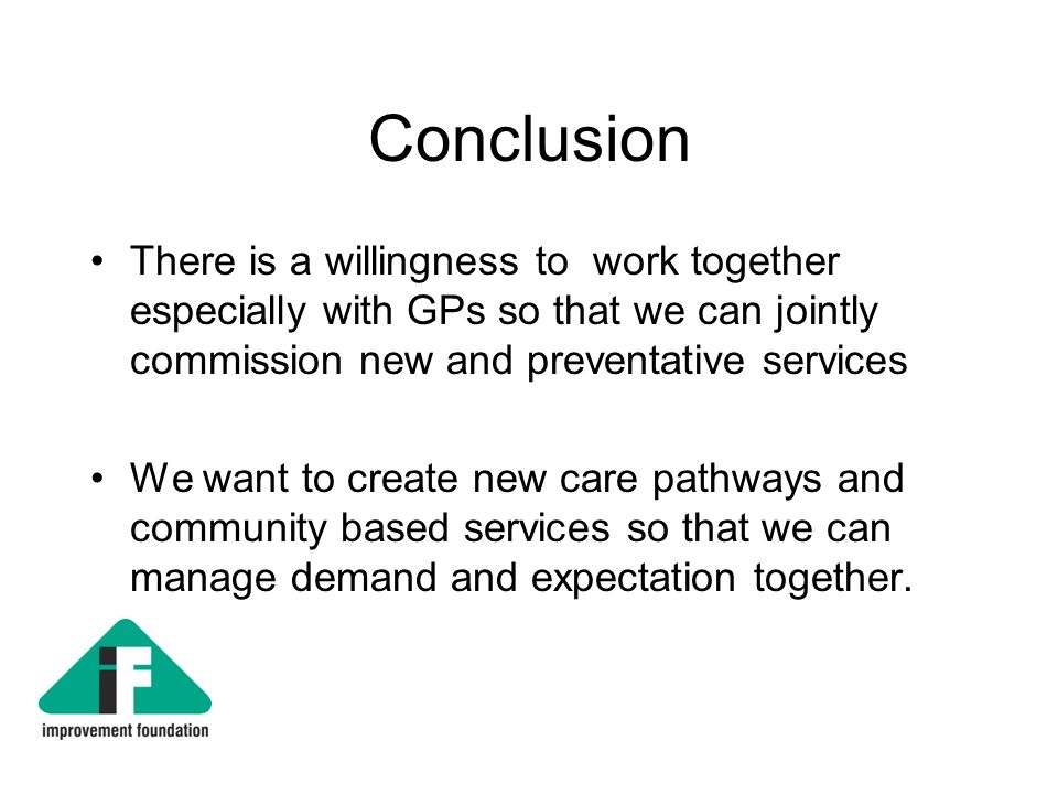 Conclusion There is a willingness to work together especially with GPs so that we can jointly commission new and preventative services We want to create new care pathways and community based services so that we can manage demand and expectation together.
