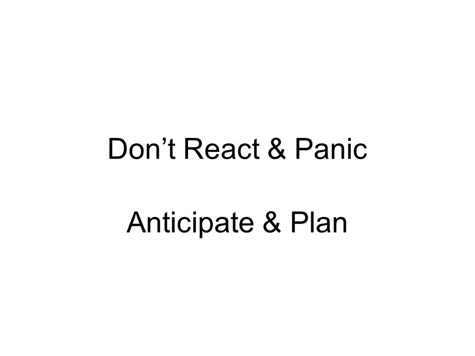 Dont React & Panic Anticipate & Plan