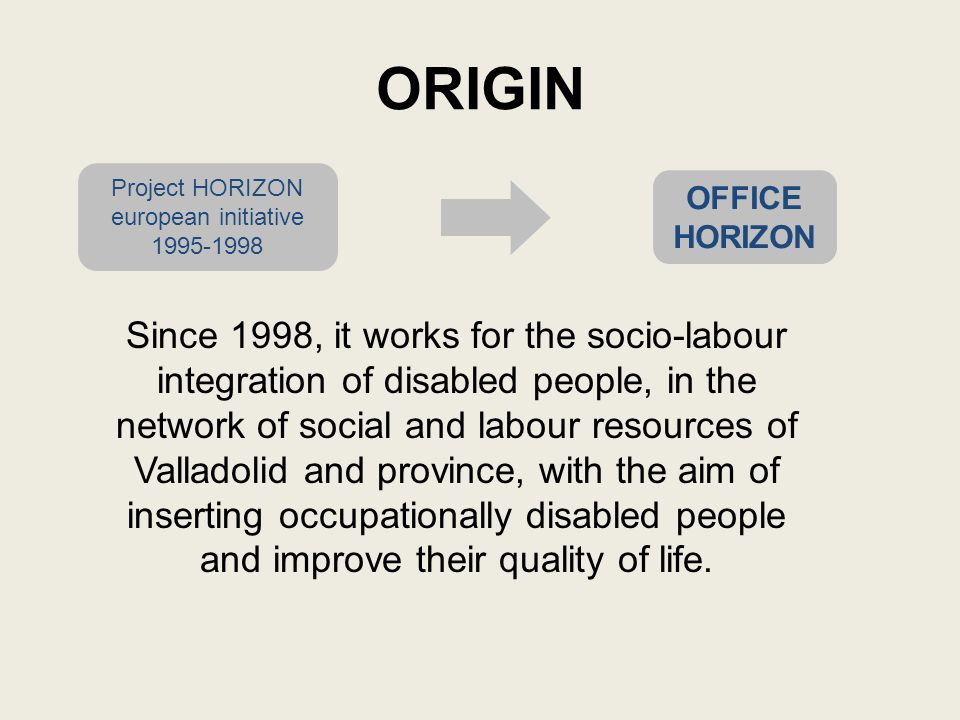 ORIGIN Project HORIZON european initiative 1995-1998 OFFICE HORIZON Since 1998, it works for the socio-labour integration of disabled people, in the network of social and labour resources of Valladolid and province, with the aim of inserting occupationally disabled people and improve their quality of life.