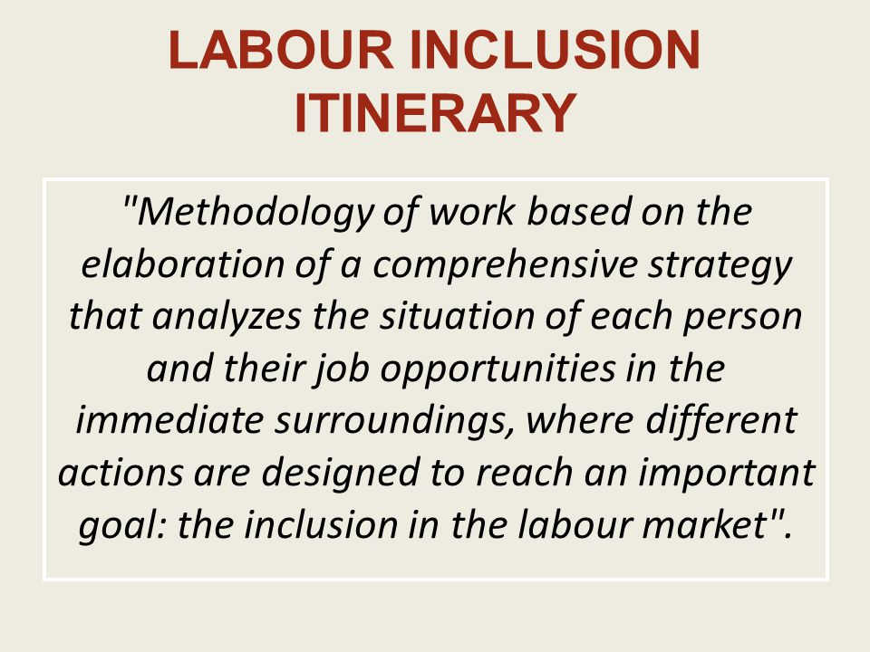 LABOUR INCLUSION ITINERARY Methodology of work based on the elaboration of a comprehensive strategy that analyzes the situation of each person and their job opportunities in the immediate surroundings, where different actions are designed to reach an important goal: the inclusion in the labour market .
