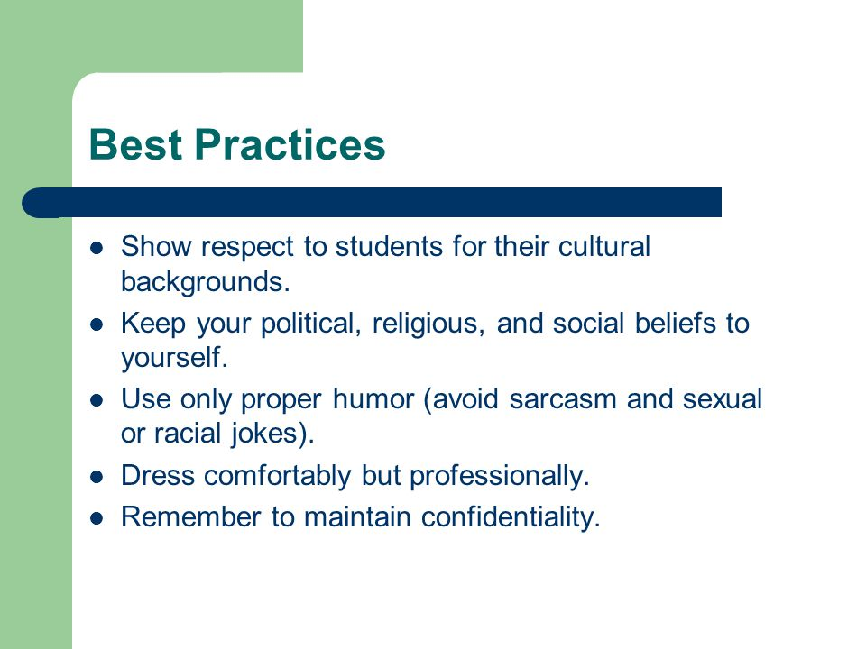 Best Practices Show respect to students for their cultural backgrounds. Keep your political, religious, and social beliefs to yourself. Use only prope