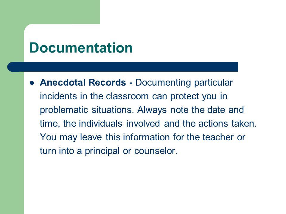 Documentation Anecdotal Records - Documenting particular incidents in the classroom can protect you in problematic situations. Always note the date an