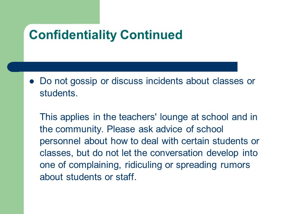 Confidentiality Continued Do not gossip or discuss incidents about classes or students. This applies in the teachers' lounge at school and in the comm