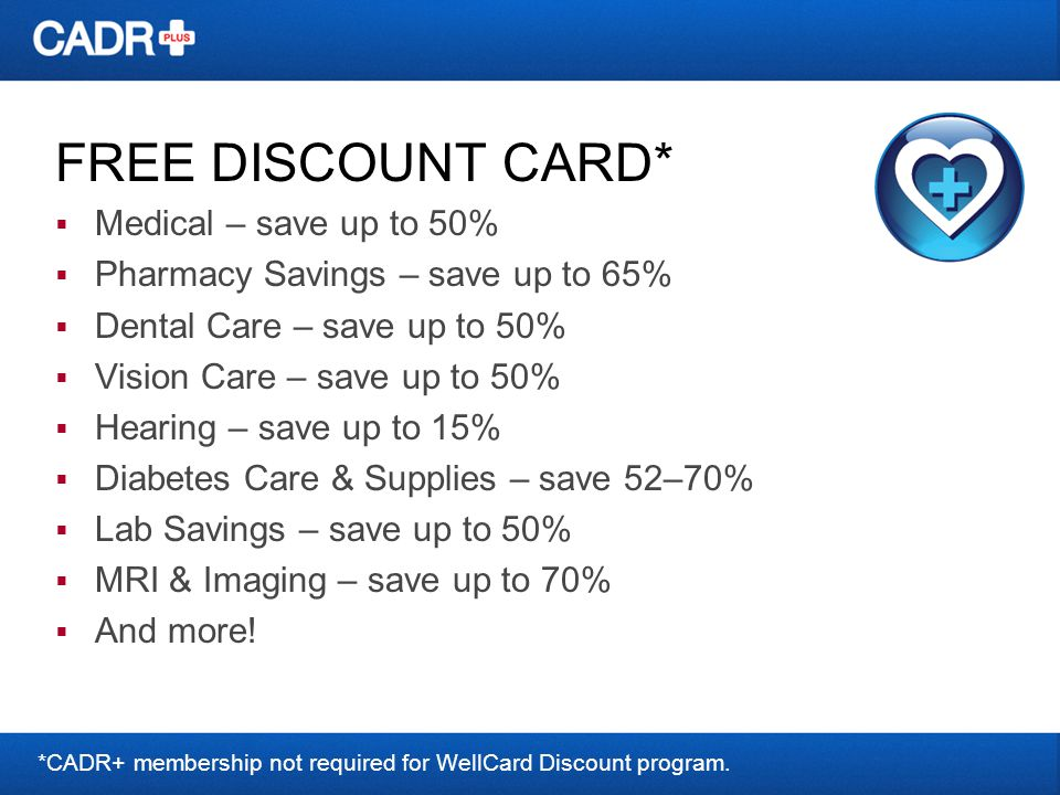 FREE DISCOUNT CARD* Medical – save up to 50% Pharmacy Savings – save up to 65% Dental Care – save up to 50% Vision Care – save up to 50% Hearing – save up to 15% Diabetes Care & Supplies – save 52–70% Lab Savings – save up to 50% MRI & Imaging – save up to 70% And more.