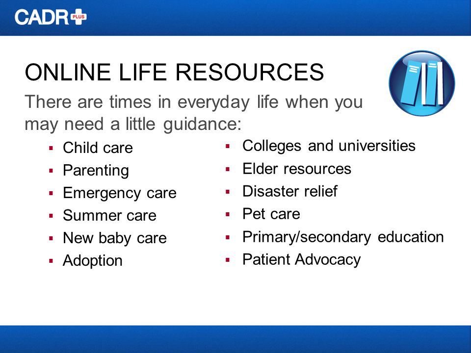 ONLINE LIFE RESOURCES There are times in everyday life when you may need a little guidance: Child care Parenting Emergency care Summer care New baby c