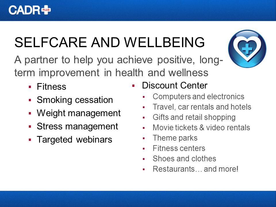 SELFCARE AND WELLBEING A partner to help you achieve positive, long- term improvement in health and wellness Fitness Smoking cessation Weight manageme