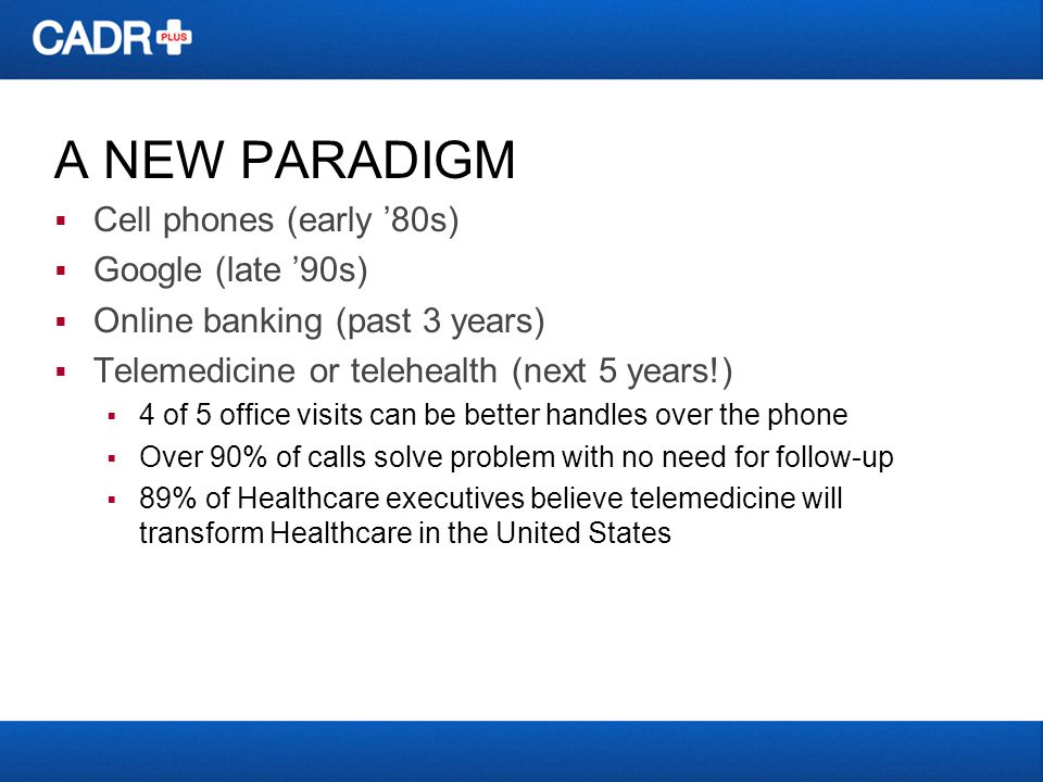 A NEW PARADIGM Cell phones (early 80s) Google (late 90s) Online banking (past 3 years) Telemedicine or telehealth (next 5 years!) 4 of 5 office visits can be better handles over the phone Over 90% of calls solve problem with no need for follow-up 89% of Healthcare executives believe telemedicine will transform Healthcare in the United States
