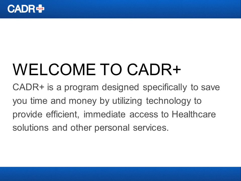 WELCOME TO CADR+ CADR+ is a program designed specifically to save you time and money by utilizing technology to provide efficient, immediate access to