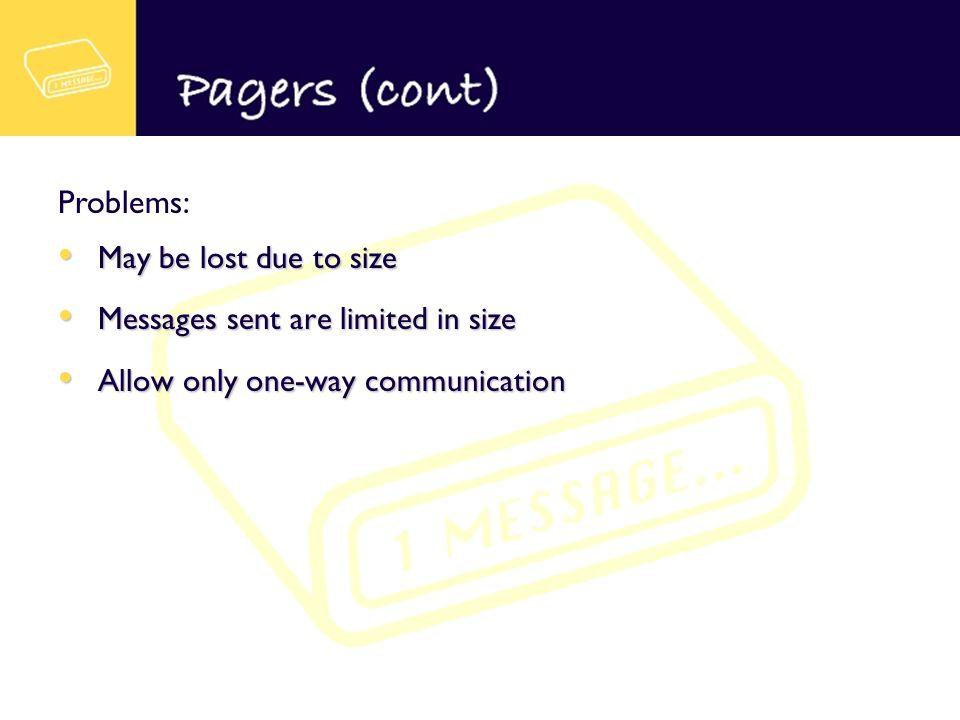 May be lost due to size May be lost due to size Messages sent are limited in size Messages sent are limited in size Allow only one-way communication Allow only one-way communication Problems: