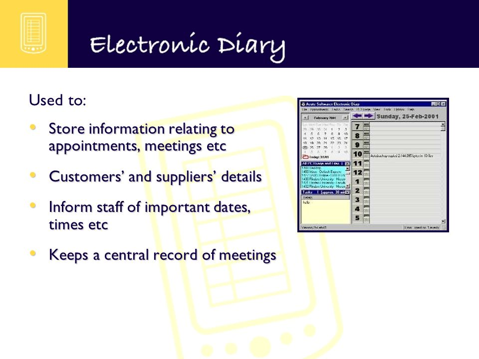 Store information relating to appointments, meetings etc Store information relating to appointments, meetings etc Customers and suppliers details Customers and suppliers details Inform staff of important dates, times etc Inform staff of important dates, times etc Keeps a central record of meetings Keeps a central record of meetings Used to: