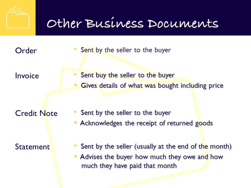 Sent by the seller to the buyer Order Sent buy the seller to the buyer Gives details of what was bought including price Gives details of what was bought including price Invoice Sent by the seller to the buyer Acknowledges the receipt of returned goods Acknowledges the receipt of returned goods Credit Note Sent by the seller (usually at the end of the month) Advises the buyer how much they owe and how much they have paid that month Advises the buyer how much they owe and how much they have paid that month Statement