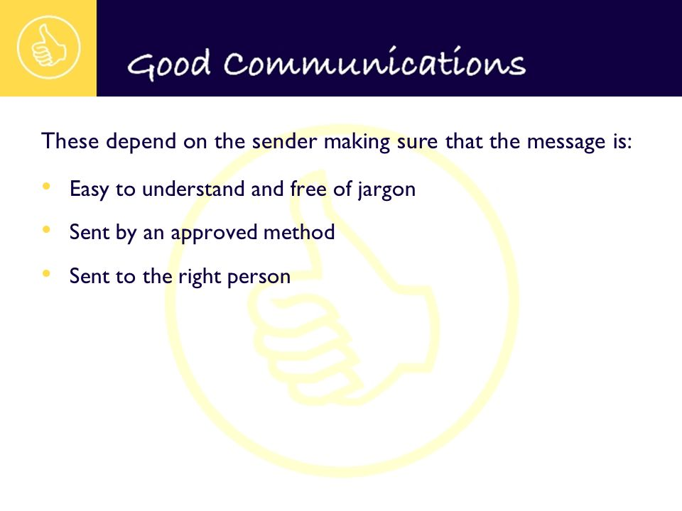 Easy to understand and free of jargon Sent by an approved method Sent to the right person These depend on the sender making sure that the message is: