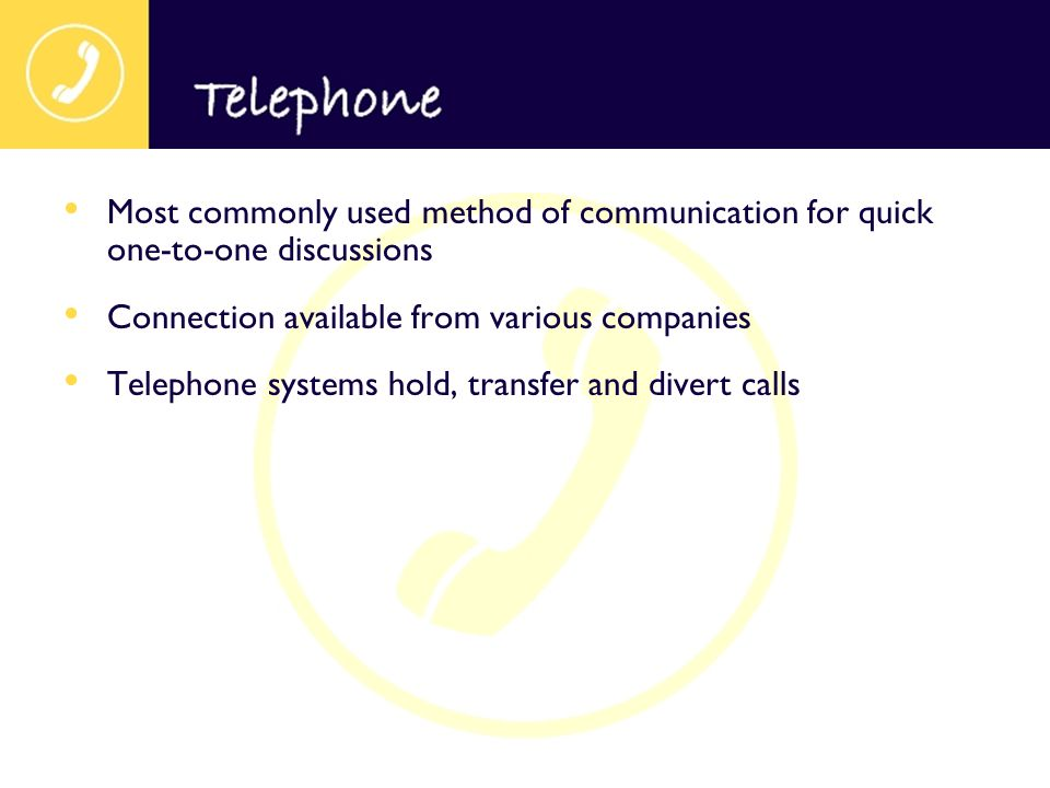 Most commonly used method of communication for quick one-to-one discussions Connection available from various companies Telephone systems hold, transf