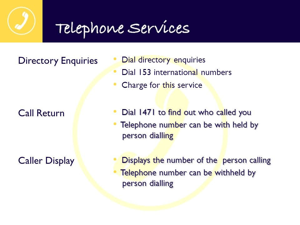 Dial directory enquiries Dial 153 international numbers Charge for this service Directory Enquiries Dial 1471 to find out who called you Telephone num